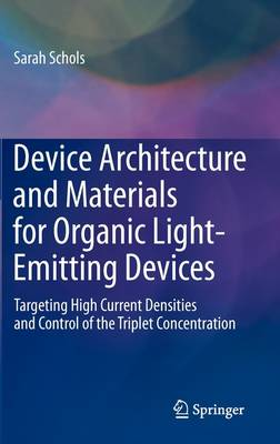 Device Architecture and Materials for Organic Light-Emitting Devices: Targeting High Current Densities and Control of the Triplet Concentration (Hardback)