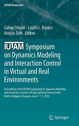 IUTAM Symposium on Dynamics Modeling and Interaction Control in Virtual and Real Environments: Proceedings of the IUTAM Symposium on Dynamics Modeling and Interaction Control in Virtual and Real Environments, held in Budapest, Hungary, June 7-11, 2010 - IUTAM Bookseries 30 (Hardback)