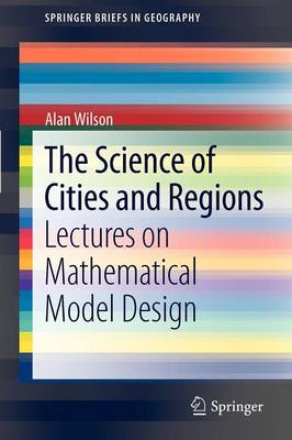 The Science of Cities and Regions: Lectures on Mathematical Model Design - SpringerBriefs in Geography (Paperback)
