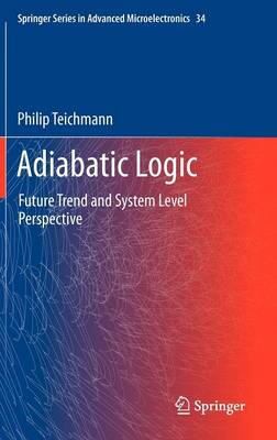 Adiabatic Logic: Future Trend and System Level Perspective - Springer Series in Advanced Microelectronics 34 (Hardback)