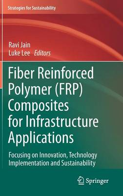 Fiber Reinforced Polymer (FRP) Composites for Infrastructure Applications: Focusing on Innovation, Technology Implementation and Sustainability - Strategies for Sustainability (Hardback)