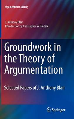 Groundwork in the Theory of Argumentation: Selected Papers of J. Anthony Blair - Argumentation Library 21 (Hardback)