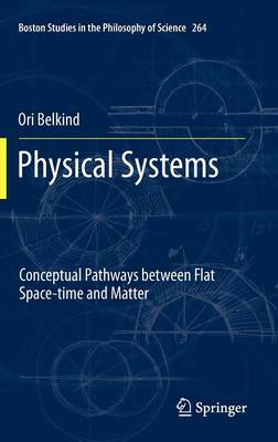 Physical Systems: Conceptual Pathways between Flat Space-time and Matter - Boston Studies in the Philosophy and History of Science 264 (Hardback)