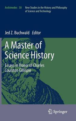A Master of Science History: Essays in Honor of Charles Coulston Gillispie - Archimedes 30 (Hardback)