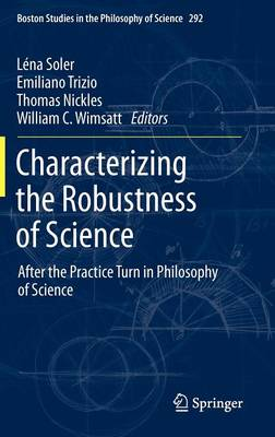 Characterizing the Robustness of Science: After the Practice Turn in Philosophy of Science - Boston Studies in the Philosophy and History of Science 292 (Hardback)
