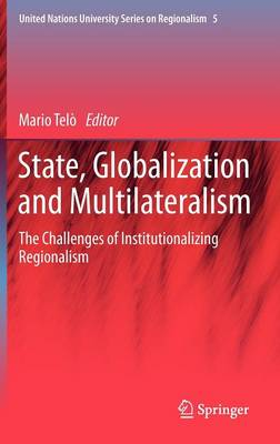 State, Globalization and Multilateralism: The challenges of institutionalizing regionalism - United Nations University Series on Regionalism 5 (Hardback)
