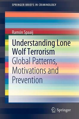 Understanding Lone Wolf Terrorism: Global Patterns, Motivations and Prevention - SpringerBriefs in Criminology (Paperback)
