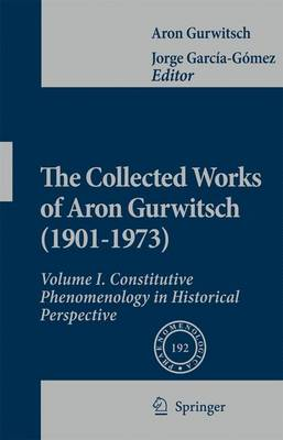 The Collected Works of Aron Gurwitsch (1901-1973): Volume I: Constitutive Phenomenology in Historical Perspective - Phaenomenologica 192 (Paperback)