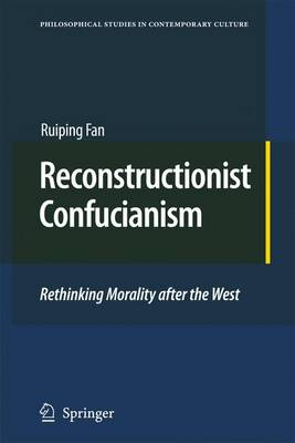Reconstructionist Confucianism: Rethinking Morality after the West - Philosophical Studies in Contemporary Culture 17 (Paperback)