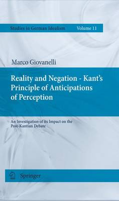 Reality and Negation - Kant's Principle of Anticipations of Perception: An Investigation of its Impact on the Post-Kantian Debate - Studies in German Idealism 11 (Paperback)