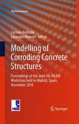Modelling of Corroding Concrete Structures: Proceedings of the Joint fib-RILEM Workshop held in Madrid, Spain, 22-23 November 2010 - RILEM Bookseries 5 (Paperback)