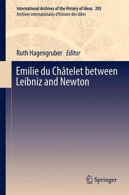 Emilie du Chatelet between Leibniz and Newton - International Archives of the History of Ideas / Archives Internationales d'Histoire des Idees 205 (Paperback)