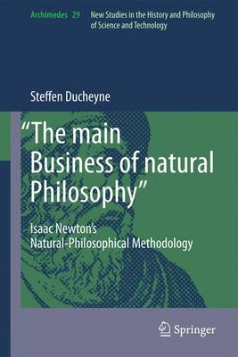 """""""The main Business of natural Philosophy"""": Isaac Newton's Natural-Philosophical Methodology - Archimedes 29 (Paperback)"""
