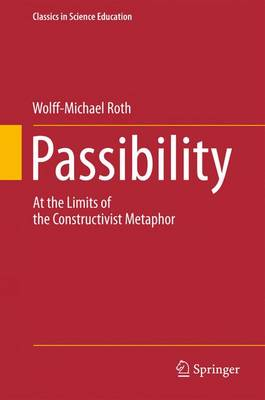 Passibility: At the Limits of the Constructivist Metaphor - Classics in Science Education 3 (Paperback)