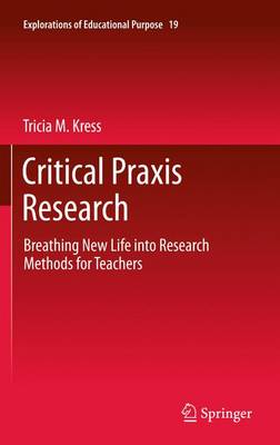 Critical Praxis Research: Breathing New Life into Research Methods for Teachers - Explorations of Educational Purpose 19 (Paperback)