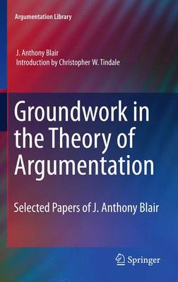 Groundwork in the Theory of Argumentation: Selected Papers of J. Anthony Blair - Argumentation Library 21 (Paperback)