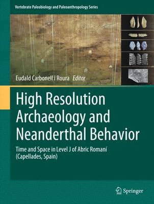High Resolution Archaeology and Neanderthal Behavior: Time and Space in Level J of Abric Romani (Capellades, Spain) - Vertebrate Paleobiology and Paleoanthropology (Hardback)