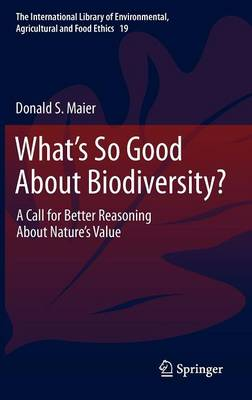 What's So Good About Biodiversity?: A Call for Better Reasoning About Nature's Value - The International Library of Environmental, Agricultural and Food Ethics 19 (Hardback)