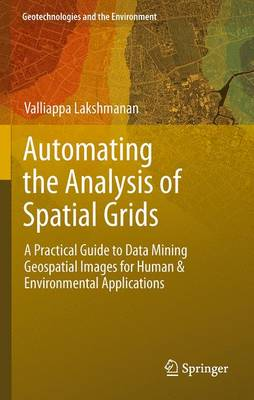Automating the Analysis of Spatial Grids: A Practical Guide to Data Mining Geospatial Images for Human & Environmental Applications - Geotechnologies and the Environment 6 (Hardback)