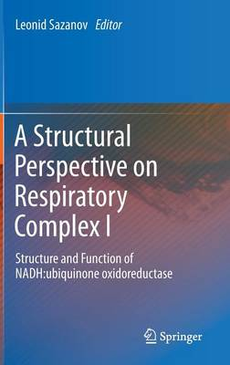 A Structural Perspective on Respiratory Complex I: Structure and Function of NADH:ubiquinone oxidoreductase (Hardback)