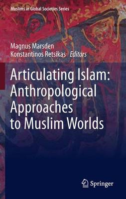 Articulating Islam: Anthropological Approaches to Muslim Worlds - Muslims in Global Societies Series 6 (Hardback)
