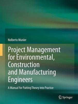 Project Management for Environmental, Construction and Manufacturing Engineers: A Manual for Putting Theory into Practice (Hardback)