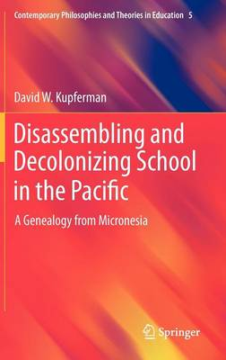 Disassembling and Decolonizing School in the Pacific: A Genealogy from Micronesia - Contemporary Philosophies and Theories in Education 5 (Hardback)
