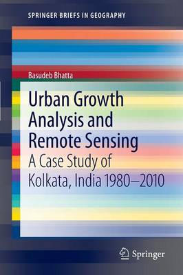 Urban Growth Analysis and Remote Sensing: A Case Study of Kolkata, India 1980-2010 - SpringerBriefs in Geography (Paperback)