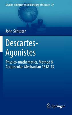 Descartes-Agonistes: Physico-mathematics, Method & Corpuscular-Mechanism 1618-33 - Studies in History and Philosophy of Science 27 (Hardback)