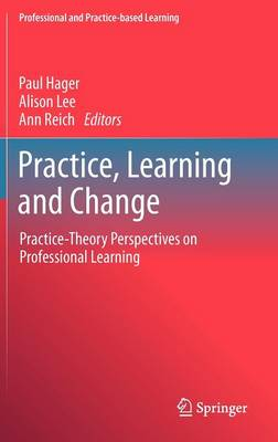 Practice, Learning and Change: Practice-Theory Perspectives on Professional Learning - Professional and Practice-based Learning 8 (Hardback)