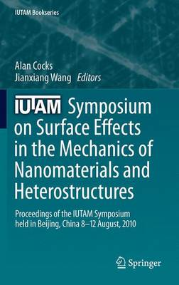IUTAM Symposium on Surface Effects in the Mechanics of Nanomaterials and Heterostructures: Proceedings of the IUTAM Symposium held in Beijing, China, 8-12 August, 2010 - IUTAM Bookseries 31 (Hardback)