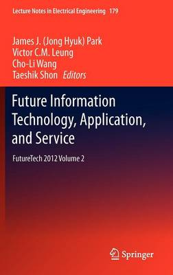 Future Information Technology, Application, and Service: FutureTech 2012 Volume 2 - Lecture Notes in Electrical Engineering 179 (Hardback)