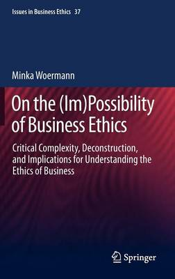 On the (Im)Possibility of Business Ethics: Critical Complexity, Deconstruction, and Implications for Understanding the Ethics of Business - Issues in Business Ethics 37 (Hardback)