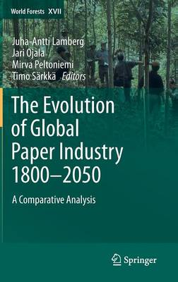 The Evolution of Global Paper Industry 1800-2050: A Comparative Analysis - World Forests 17 (Hardback)