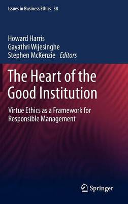 The Heart of the Good Institution: Virtue Ethics as a Framework for Responsible Management - Issues in Business Ethics 38 (Hardback)