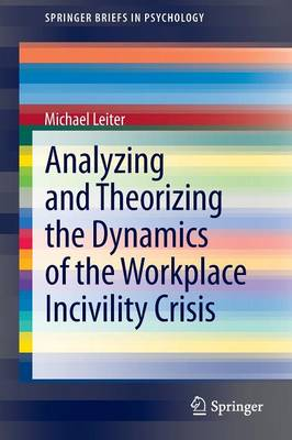 Analyzing and Theorizing the Dynamics of the Workplace Incivility Crisis - SpringerBriefs in Psychology 8 (Paperback)