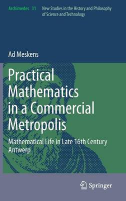 Practical mathematics in a commercial metropolis: Mathematical life in late 16th century Antwerp - Archimedes 31 (Hardback)