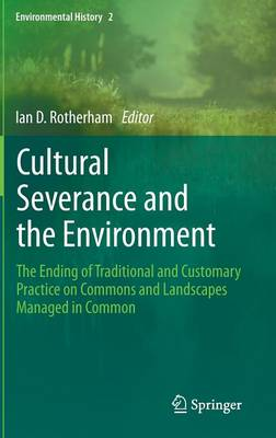 Cultural Severance and the Environment: The Ending of Traditional and Customary Practice on Commons and Landscapes Managed in Common - Environmental History 2 (Hardback)