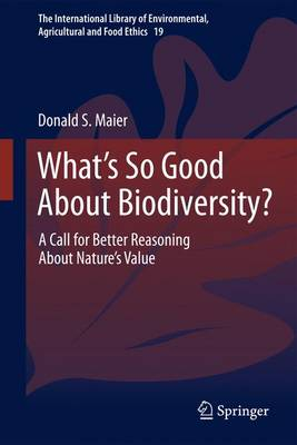 What's So Good About Biodiversity?: A Call for Better Reasoning About Nature's Value - The International Library of Environmental, Agricultural and Food Ethics (Paperback)