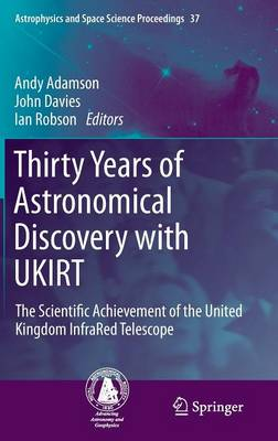 Thirty Years of Astronomical Discovery with UKIRT: The Scientific Achievement of the United Kingdom InfraRed Telescope - Astrophysics and Space Science Proceedings 37 (Hardback)