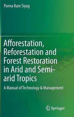 Afforestation, Reforestation and Forest Restoration in Arid and Semi-arid Tropics: A Manual of Technology & Management (Hardback)