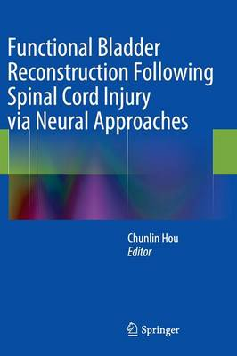 Functional Bladder Reconstruction Following Spinal Cord Injury via Neural Approaches (Hardback)