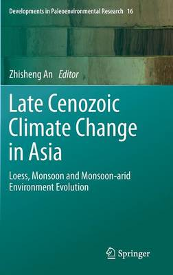 Late Cenozoic Climate Change in Asia: Loess, Monsoon and Monsoon-arid Environment Evolution - Developments in Paleoenvironmental Research 16 (Hardback)