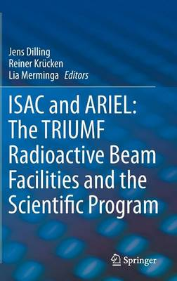 ISAC and ARIEL: The TRIUMF Radioactive Beam Facilities and the Scientific Program: A Laboratory Portrait of ISAC (Hardback)