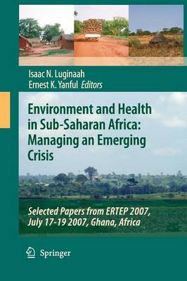 Environment and Health in Sub-Saharan Africa: Managing an Emerging Crisis: Selected Papers from ERTEP 2007, July 17-19 2007, Ghana, Africa (Paperback)