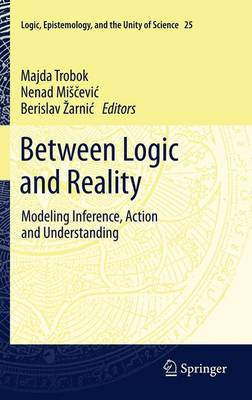 Between Logic and Reality: Modeling Inference, Action and Understanding - Logic, Epistemology, and the Unity of Science 25 (Paperback)