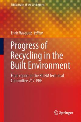Progress of Recycling in the Built Environment: Final report of the RILEM Technical Committee 217-PRE - RILEM State-of-the-Art Reports 8 (Paperback)