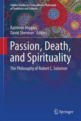 Passion, Death, and Spirituality: The Philosophy of Robert C. Solomon - Sophia Studies in Cross-cultural Philosophy of Traditions and Cultures 1 (Paperback)