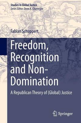 Freedom, Recognition and Non-Domination: A Republican Theory of (Global) Justice - Studies in Global Justice 12 (Paperback)