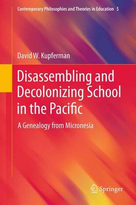 Disassembling and Decolonizing School in the Pacific: A Genealogy from Micronesia - Contemporary Philosophies and Theories in Education 5 (Paperback)